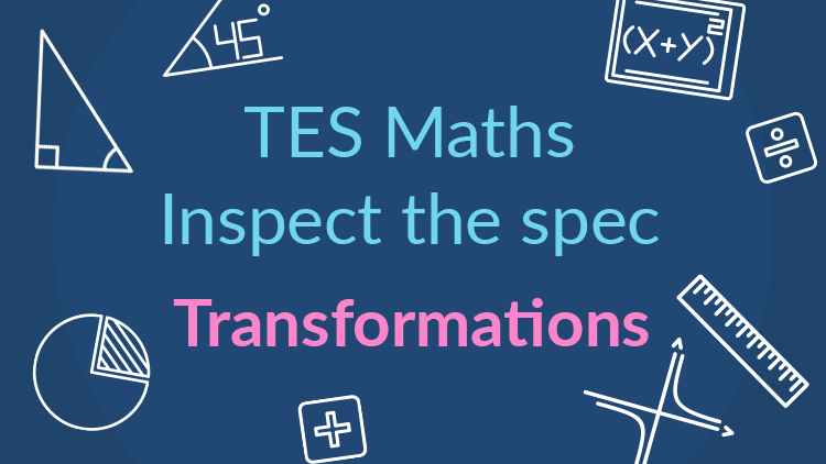 TES Maths, inspect the spec, GCSE, new specification, transformations, rotation, translation, reflection, enlargement, secondary, KS4, Year 10, Year 11