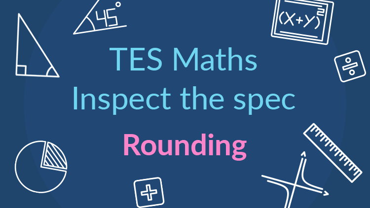 TES Maths, inspect the spec, GCSE, new specification, rounding, secondary, KS4, Year 10, Year 11