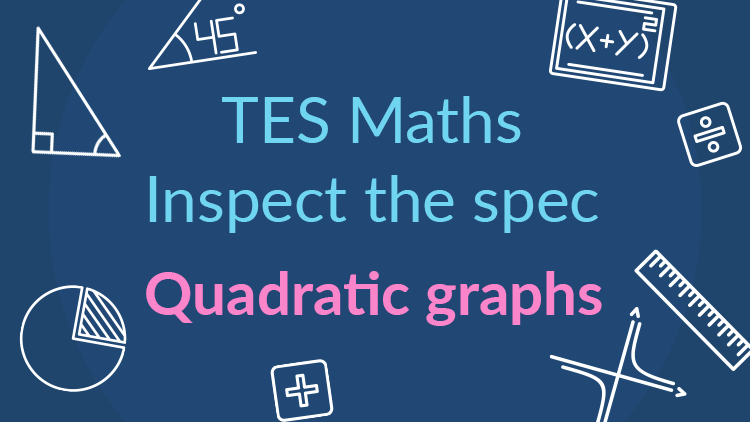 TES Maths, inspect the spec, GCSE, new specification, quadratic graphs, quadratic function, y-intercept, root, turning point, minimum, maximum, secondary, KS4, Year 10, Year 11