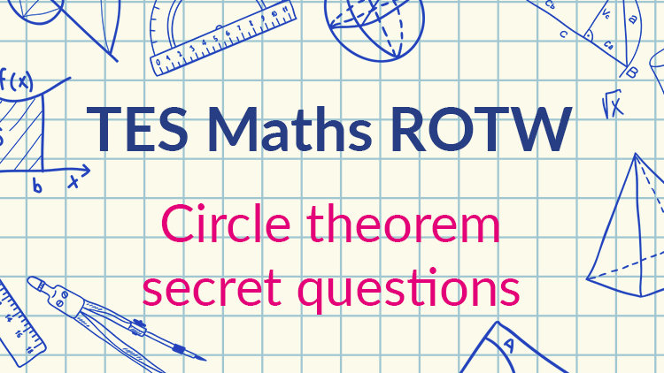 TES Maths, ROTW, secondary, resource, circle theorems, secret questions, exit tickets, GCSE, KS4, Year 10, Year 11