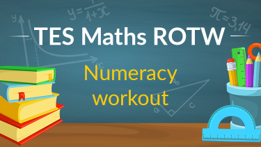TES Maths, ROTW, numeracy workout, addition, subtraction, multiplication, division, secondary, KS3, KS4, Year 7, Year 8, Year 9, Year 10, Year 11