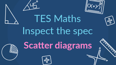 TES Maths, inspect the spec, GCSE, new specification, scatter graphs, scatter diagrams, correlation, causation, data, secondary, KS4, Year 10, Year 11