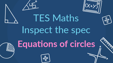 TES Maths, inspect the spec, GCSE, new specification, equations of circles, tangent, secondary, KS4, Year 10, Year 11