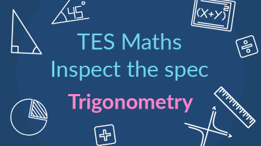 TES Maths, inspect the spec, GCSE, new specification, trigonometry, secondary, KS4, Year 10, Year 11