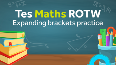 Tes Maths, ROTW, Expanding brackets, factorising