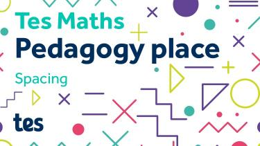 Tes Maths: Pedagogy place - Spacing