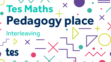 Tes Maths: Pedagogy place - Interleaving