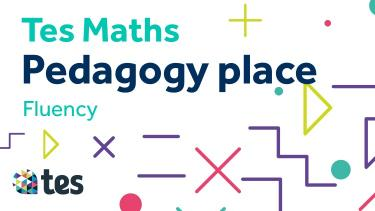Tes Maths: Pedagogy place - Fluency
