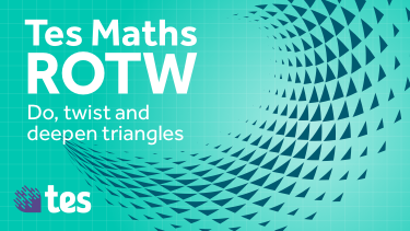 Tes Maths ROTW: Do, twist and deepen triangles