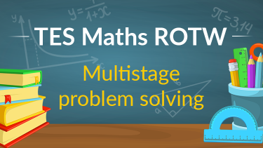 TES Maths, ROTW, multistage problem solving, secondary, KS4, GCSE, Year 10, Year 11