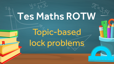 Tes Maths, ROTW, secondary, lock problems, revision, rates, ratios, probability, data, statistics, trigonometry, KS3, KS4, GCSE, post-16, A-level, year 7, year 8, Year 9, Year 10, Year 11, Year 12, Year 13