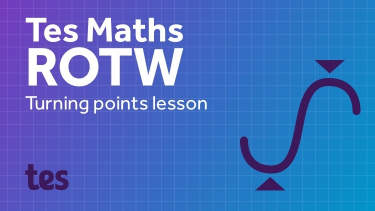 Tes Maths ROTW: Turning points lesson