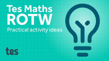 Tes Maths ROTW: Practical activity ideas