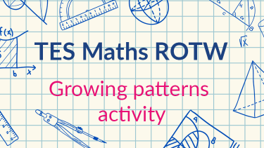 TES Maths, ROTW, activity, growing patterns, representation, algebra, graph, sequence, KS3, KS4, GCSE, Year 7, Year 8, Year 9, Year 10, Year 11
