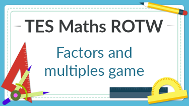 TES Maths, ROTW, resource, game, lesson, factor, multiples, KS3, KS4, Year 7, Year 8, Year 9, Year 10, Year 11