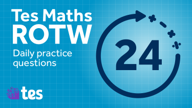 Tes Maths' ROTW is a set of daily practice questions to refine and reinforce key mathematical skills and knowledge.