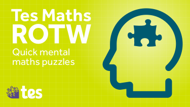 Tes Maths ROTW: Quick mental maths puzzles